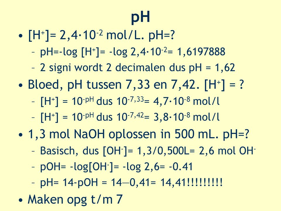 pH [H+]= 2,4·10-2 mol/L. pH= Bloed, pH tussen 7,33 en 7,42. [H+] =